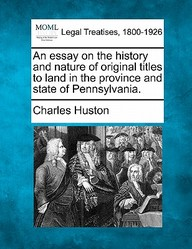 An Essay On The History And Nature Of Original Titles To Land In The Province And State Of Pennsylvania.