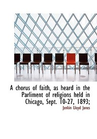 A Chorus of Faith, as Heard in the Parliment of Religions Held in Chicago, Sept. 10-27, 1893;