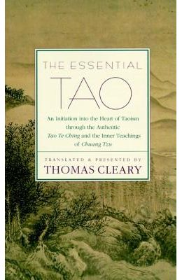 The Essential Tao : An Initiation Into The Heart Of Taoism Through The Authentic Tao Te Ching And The Inner Teachings Of Chuang-