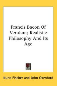 Francis Bacon of Verulam; Realistic Philosophy and Its Age