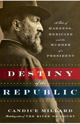 The Destiny Of The Republic: A Tale Of Medicine, Madness & The Murder Of A President