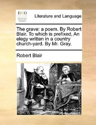 The Grave: A Poem. By Robert Blair. To Which Is Prefixed, An Elegy Written In A Country Church-Yard. By Mr. Gray.