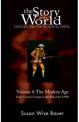 The Story Of The World: Modern Age: From Victoria's Empire To The End Of The Ussr V. 4: History For The Classical Child (Story O