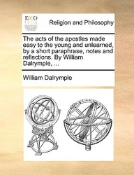The Acts Of The Apostles Made Easy To The Young And Unlearned, By A Short Paraphrase, Notes And Reflections. By William Dalrympl