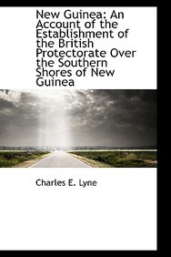 New Guinea: An Account of the Establishment of the British Protectorate Over the Southern Shores of