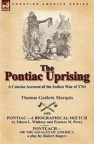 The Pontiac Uprising: A Concise Account Of The Indian War Of 1761 With Pontiac-A Biographical Sketch And Ponteach-Or The Savages