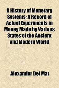 A History of Monetary Systems; A Record of Actual Experiments in Money Made by Various States of the Ancient and Modern World