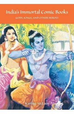 India's Immortal Comic Books: Gods, Kings, And Other Heroes (Contemporary Indian Studies)