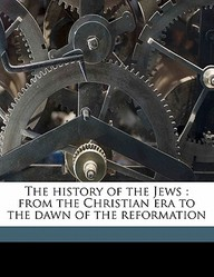 The History of the Jews: From the Christian Era to the Dawn of the Reformation