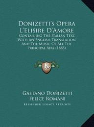 Donizetti's Opera L'Elisire D'Amore: Containing the Italian Text, with an English Translation and the Music of All the Principal Airs (1885)