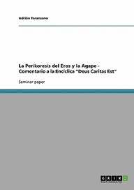 """La Perikoresis del Eros y La Agape - Comentario a la Enc Clica """"Deus Caritas Est"""""""