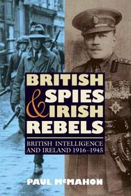 British Spies And Irish Rebels: British Intelligence And Ireland 1916-1945