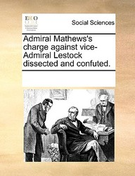 Admiral Mathews's Charge Against Vice-Admiral Lestock Dissected And Confuted.