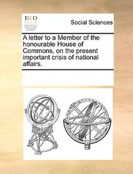 A Letter To A Member Of The Honourable House Of Commons, On The Present Important Crisis Of National Affairs.