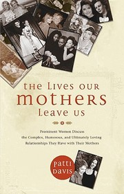 The Lives Our Mothers Leave Us : Prominent Women Discuss The Complex, Humorous, And Ultimately Loving Relationships They Have Wi