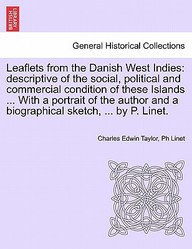 Leaflets from the Danish West Indies: descriptive of the social, political and commercial condition of these Islands ... With a portrait of the author and a biographical sketch, ... by P. Linet.