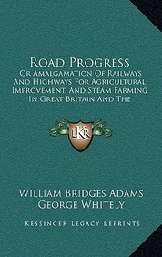 Road Progress: Or Amalgamation of Railways and Highways for Agricultural Improvement, and Steam Farming in Great Britain and the Colo