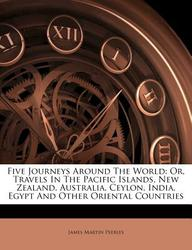 Five Journeys Around The World: Or, Travels In The Pacific Islands, New Zealand, Australia, Ceylon, India, Egypt And Other Oriental Countries