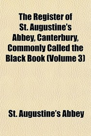 The Register of St. Augustine's Abbey, Canterbury, Commonly Called the Black Book (Volume 3)