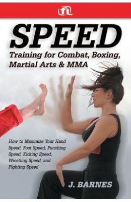 Speed Training For Martial Arts: How To Maximize Your Hand Speed, Boxing Speed, Kick Speed, Wrestling Speed, And Fighting Speed