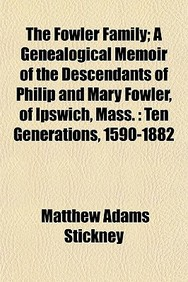 The Fowler Family; A Genealogical Memoir of the Descendants of Philip and Mary Fowler, of Ipswich, Mass.: Ten Generations, 1590-1882