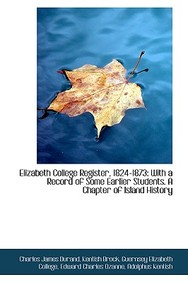 Elizabeth College Register, 1824-1873: With a Record of Some Earlier Students. a Chapter of Island H