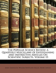 The Popular Science Review: A Quarterly Miscellany of Entertaining and Instructive Articles on Scientific Subjects, Volume 15