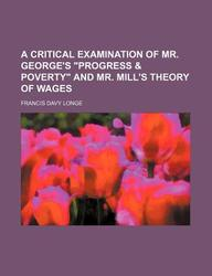 "A Critical Examination of Mr. George's ""Progress & Poverty"" and Mr. Mill's Theory of Wages"