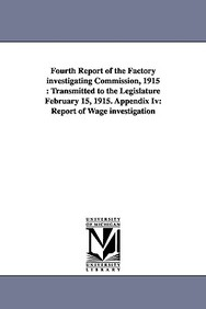 Fourth Report Of The Factory Investigating Commission, 1915: Transmitted To The Legislature February 15, 1915. Appendix Iv: Repo