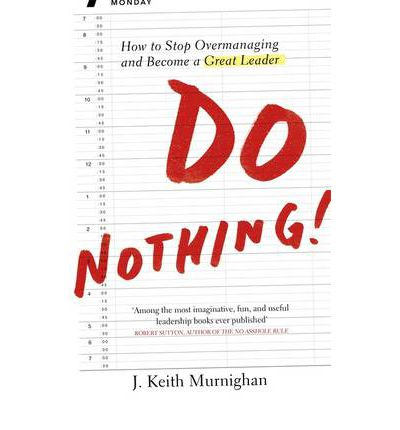Do Nothing!: How to Stop Over managing and Become a Great Leader