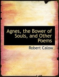 Agnes, The Bower Of Souls, And Other Poems