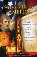 The Suppressed History Of America: The Murder Of Meriwether Lewis And The Mysterious Discoveries Of The Lewis And Clark Expediti