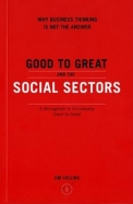 Good to Great and the Social Sectors: Why Business Thinking Is Not the Answer - A Monograph to Accompany Good to Great