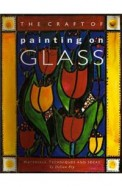 The Craft Of Painting On Glass: Materials, Techniques And Ideas