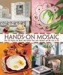 Hands-On Mosaics: Over 45 Projects for the Home and Garden that Look Fabulous and Are Easy to Do